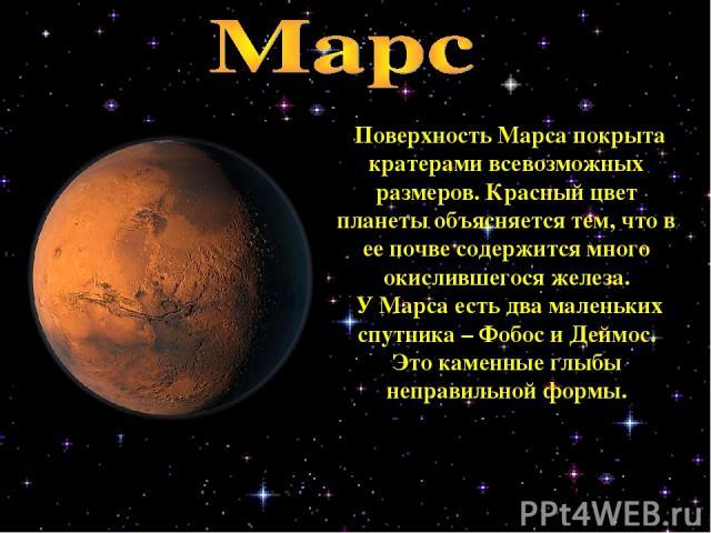 Поверхность Марса покрыта кратерами всевозможных размеров. Красный цвет планеты объясняется тем, что в ее почве содержится много окислившегося железа. У Марса есть два маленьких спутника – Фобос и Деймос. Это каменные глыбы неправильной формы.