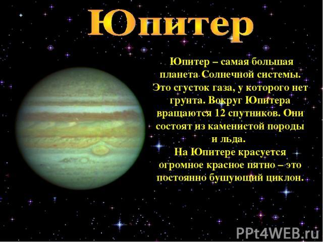 Юпитер – самая большая планета Солнечной системы. Это сгусток газа, у которого нет грунта. Вокруг Юпитера вращаются 12 спутников. Они состоят из каменистой породы и льда. На Юпитере красуется огромное красное пятно – это постоянно бушующий циклон.