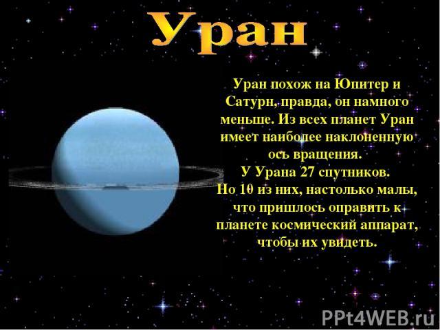Уран похож на Юпитер и Сатурн, правда, он намного меньше. Из всех планет Уран имеет наиболее наклоненную ось вращения. У Урана 27 спутников. Но 10 из них, настолько малы, что пришлось оправить к планете космический аппарат, чтобы их увидеть.