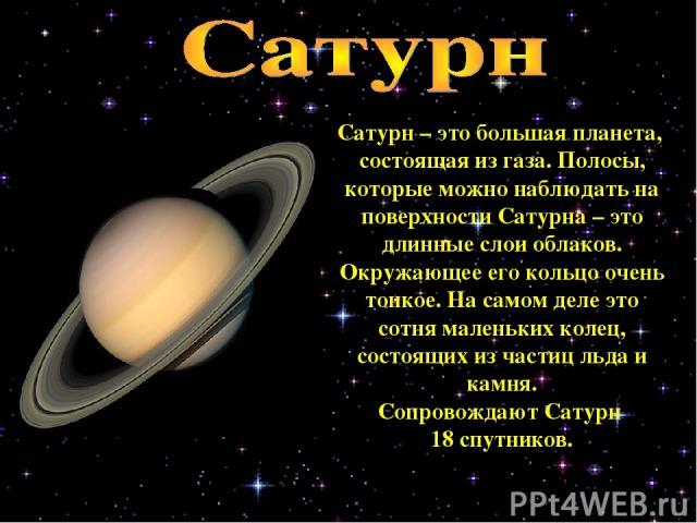 Сатурн – это большая планета, состоящая из газа. Полосы, которые можно наблюдать на поверхности Сатурна – это длинные слои облаков. Окружающее его кольцо очень тонкое. На самом деле это сотня маленьких колец, состоящих из частиц льда и камня. Сопров…