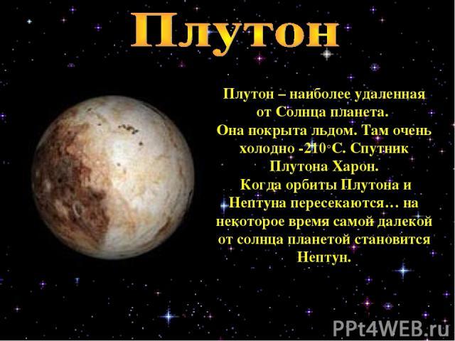 Плутон – наиболее удаленная от Солнца планета. Она покрыта льдом. Там очень холодно -210°С. Спутник Плутона Харон. Когда орбиты Плутона и Нептуна пересекаются… на некоторое время самой далекой от солнца планетой становится Нептун.