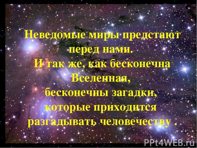 Неведомые миры предстают перед нами. И так же, как бесконечна Вселенная, бесконечны загадки, которые приходится разгадывать человечеству .