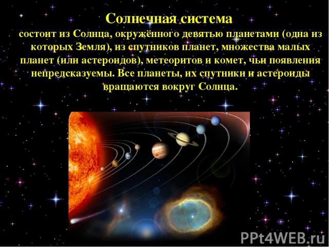 Солнечная система состоит из Солнца, окружённого девятью планетами (одна из которых Земля), из спутников планет, множества малых планет (или астероидов), метеоритов и комет, чьи появления непредсказуемы. Все планеты, их спутники и астероиды вращаютс…