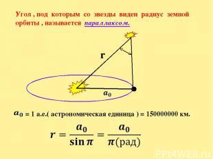 Угол , под которым со звезды виден радиус земной орбиты , называется параллаксом
