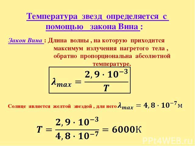 Температура звезд определяется с помощью закона Вина : Закон Вина : Длина волны , на которую приходится максимум излучения нагретого тела , обратно пропорциональна абсолютной температуре. Солнце является желтой звездой , для него