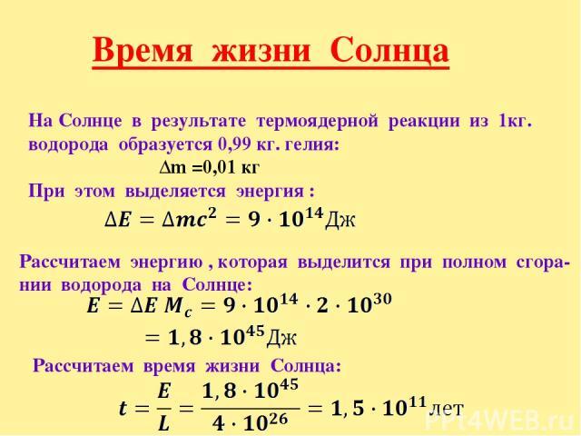 Время жизни Солнца На Солнце в результате термоядерной реакции из 1кг. водорода образуется 0,99 кг. гелия: Δm =0,01 кг При этом выделяется энергия : Рассчитаем энергию , которая выделится при полном сгора- нии водорода на Солнце: Рассчитаем время жи…