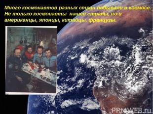 Много космонавтов разных стран побывали в космосе. Не только космонавты нашей ст