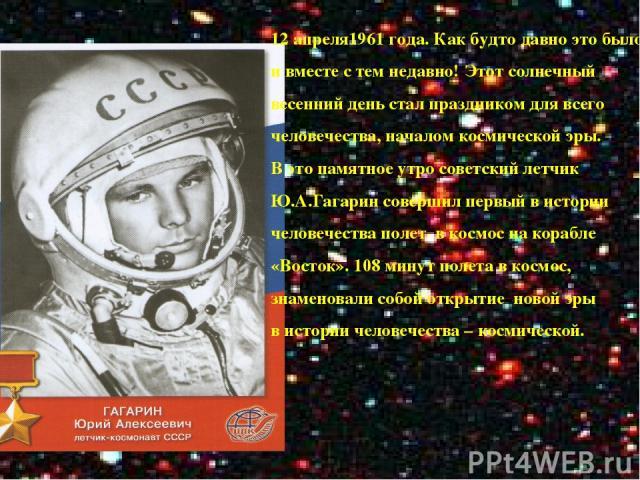 1 12 апреля1961 года. Как будто давно это было и вместе с тем недавно! Этот солнечный весенний день стал праздником для всего человечества, началом космической эры. В это памятное утро советский летчик Ю.А.Гагарин совершил первый в истории человечес…