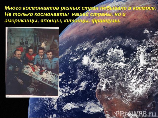 Много космонавтов разных стран побывали в космосе. Не только космонавты нашей страны, но и американцы, японцы, китайцы, французы.