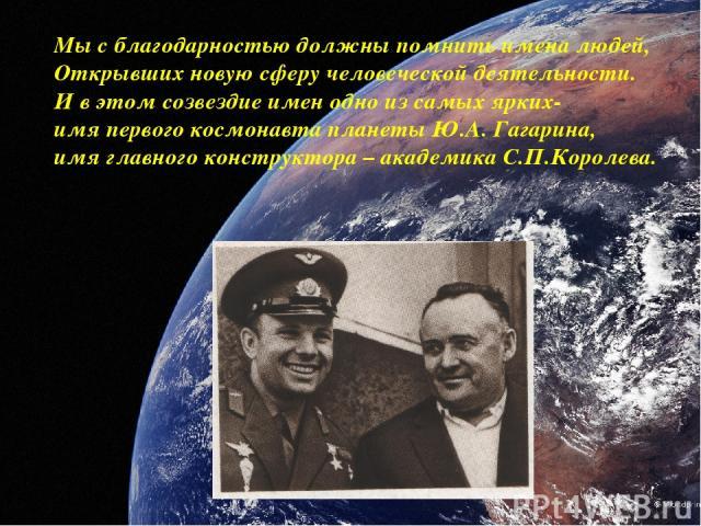 Мы с благодарностью должны помнить имена людей, Открывших новую сферу человеческой деятельности. И в этом созвездие имен одно из самых ярких- имя первого космонавта планеты Ю.А. Гагарина, имя главного конструктора – академика С.П.Королева.