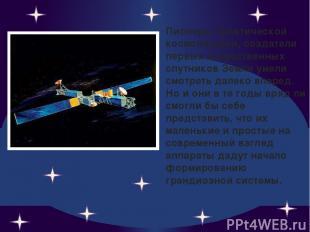Пионеры практической космонавтики, создатели первых искусственных спутников Земл