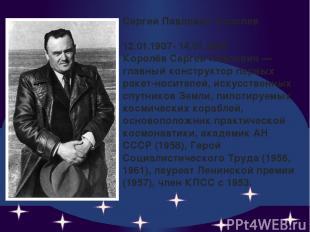 Сергей Павлович Королев 12.01.1907- 14.01.1966 Королёв Сергей Павлович — главный