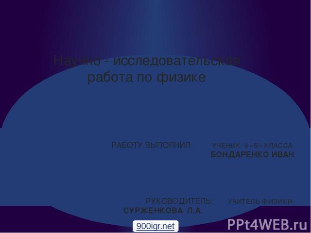 Научно - исследовательская работа по физике РАБОТУ ВЫПОЛНИЛ: УЧЕНИК 9 «Б» КЛАССА БОНДАРЕНКО ИВАН РУКОВОДИТЕЛЬ: УЧИТЕЛЬ ФИЗИКИ СУРЖЕНКОВА Л.А. 900igr.net