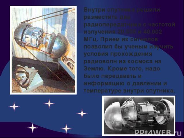 Внутри спутника решили разместить два радиопередатчика с частотой излучения 20,005 и 40,002 МГц. Прием их сигналов позволил бы ученым изучить условия прохождения радиоволн из космоса на Землю. Кроме того, надо было передавать и информацию о давлении…