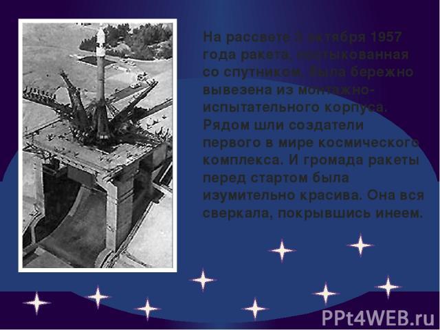 На рассвете 3 октября 1957 года ракета, состыкованная со спутником, была бережно вывезена из монтажно-испытательного корпуса. Рядом шли создатели первого в мире космического комплекса. И громада ракеты перед стартом была изумительно красива. Она вся…