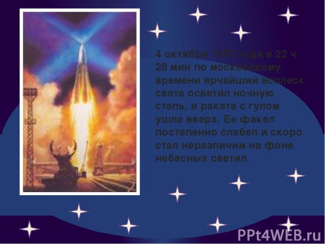 4 октября 1957 года в 22 ч 28 мин по московскому времени ярчайший всплеск света осветил ночную степь, и ракета с гулом ушла вверх. Ее факел постепенно слабел и скоро стал неразличим на фоне небесных светил.