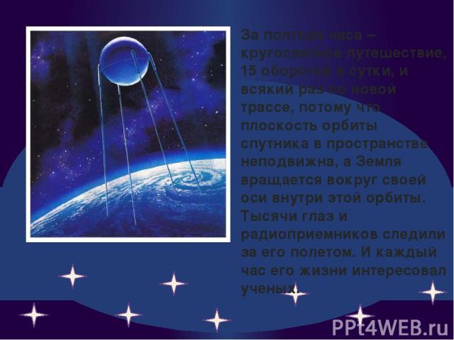За полтора часа – кругосветное путешествие, 15 оборотов в сутки, и всякий раз по новой трассе, потому что плоскость орбиты спутника в пространстве неподвижна, а Земля вращается вокруг своей оси внутри этой орбиты. Тысячи глаз и радиоприемников следи…