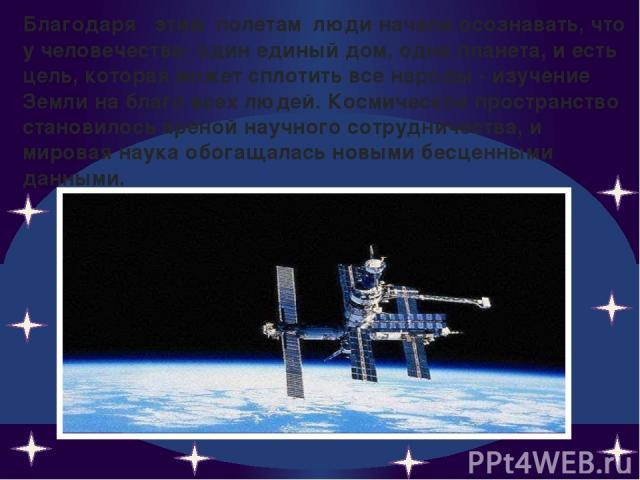 Благодаря этим полетам люди начали осознавать, что у человечества- один единый дом, одна планета, и есть цель, которая может сплотить все народы - изучение Земли на благо всех людей. Космическое пространство становилось ареной научного сотрудничеств…