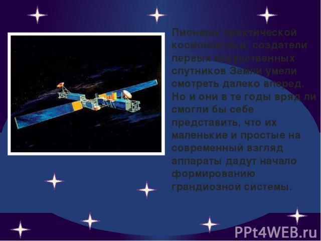 Пионеры практической космонавтики, создатели первых искусственных спутников Земли умели смотреть далеко вперед. Но и они в те годы вряд ли смогли бы себе представить, что их маленькие и простые на современный взгляд аппараты дадут начало формировани…
