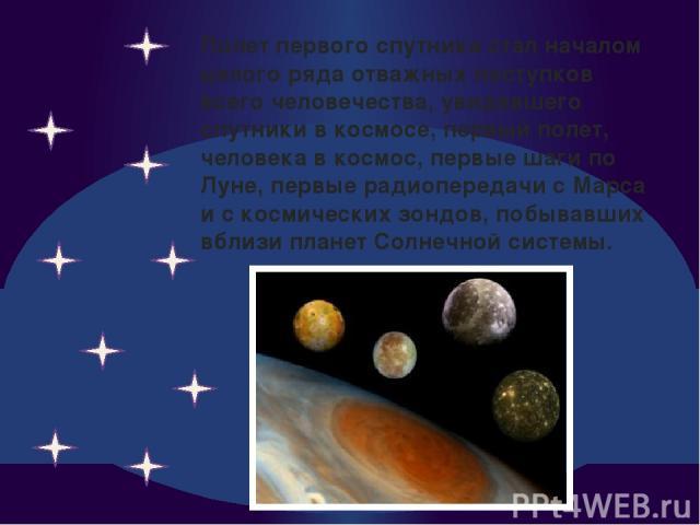 Полет первого спутника стал началом целого ряда отважных поступков всего человечества, увидевшего спутники в космосе, первый полет, человека в космос, первые шаги по Луне, первые радиопередачи с Марса и с космических зондов, побывавших вблизи планет…