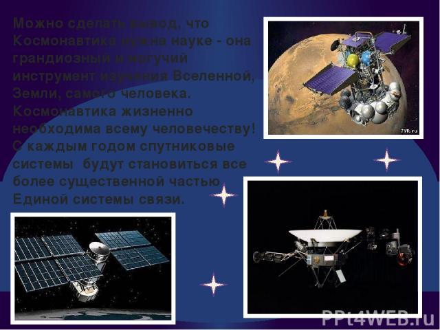 Можно сделать вывод, что Космонавтика нужна науке - она грандиозный и могучий инструмент изучения Вселенной, Земли, самого человека. Космонавтика жизненно необходима всему человечеству! С каждым годом спутниковые системы будут становиться все более …