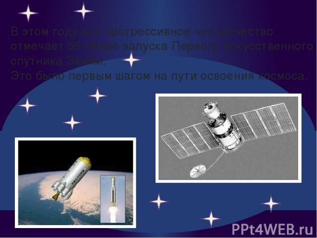 В этом году все прогрессивное человечество отмечает 55-летие запуска Первого искусственного спутника Земли. Это было первым шагом на пути освоения космоса.