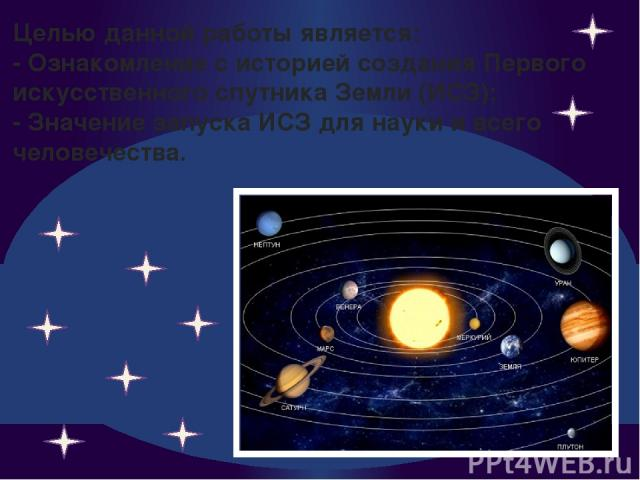 Целью данной работы является: - Ознакомление с историей создания Первого искусственного спутника Земли (ИСЗ); - Значение запуска ИСЗ для науки и всего человечества.