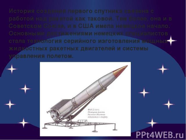 История создания первого спутника связана с работой над ракетой как таковой. Тем более, она и в Советском Союзе, и в США имела немецкое начало. Основными достижениями немецких специалистов стала технология серийного изготовления мощных жидкостных ра…