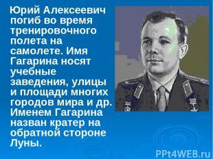 Юрий Алексеевич погиб во время тренировочного полета на самолете. Имя Гагарина н
