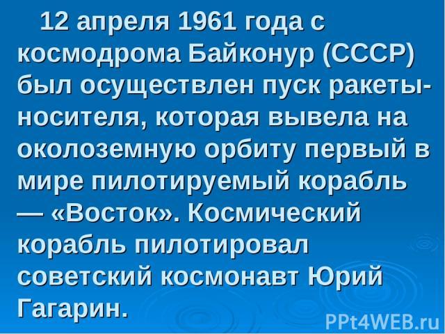 12 апреля 1961 года с космодрома Байконур (СССР) был осуществлен пуск ракеты-носителя, которая вывела на околоземную орбиту первый в мире пилотируемый корабль — «Восток». Космический корабль пилотировал советский космонавт Юрий Гагарин.
