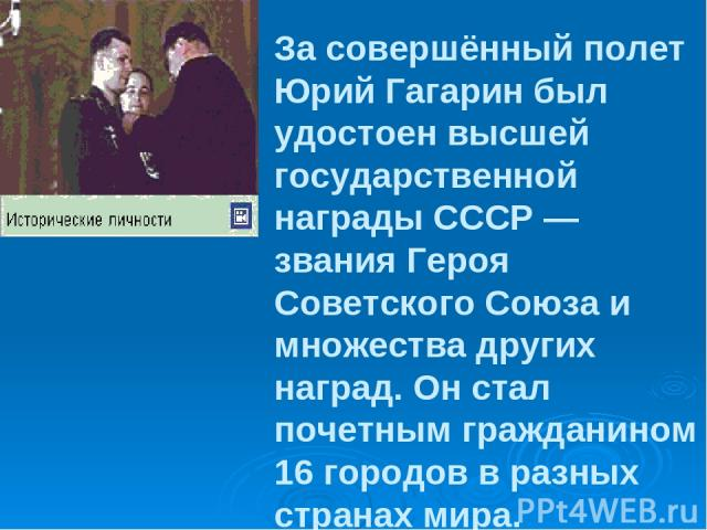 За совершённый полет Юрий Гагарин был удостоен высшей государственной награды СССР — звания Героя Советского Союза и множества других наград. Он стал почетным гражданином 16 городов в разных странах мира.