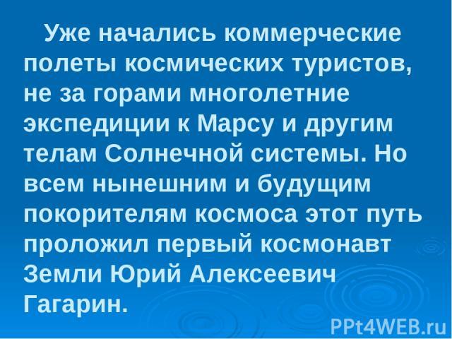 Уже начались коммерческие полеты космических туристов, не за горами многолетние экспедиции к Марсу и другим телам Солнечной системы. Но всем нынешним и будущим покорителям космоса этот путь проложил первый космонавт Земли Юрий Алексеевич Гагарин.