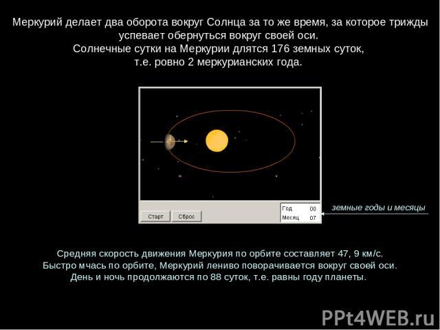 Меркурий делает два оборота вокруг Солнца за то же время, за которое трижды успевает обернуться вокруг своей оси. Солнечные сутки на Меркурии длятся 176 земных суток, т.е. ровно 2меркурианских года. Средняя скорость движения Меркурия по орбите сост…