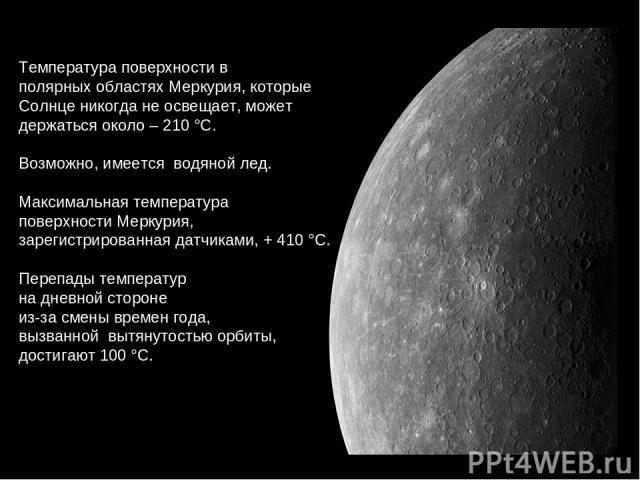 Температураповерхностив полярныхобластяхМеркурия, которые Солнценикогданеосвещает, может держатьсяоколо–210°С. Возможно, имеется водянойлед. Максимальнаятемпература поверхностиМеркурия, зарегистрированнаядатчиками, +410°С. Переп…