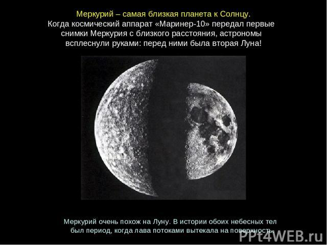 Меркурий–самаяблизкаяпланетакСолнцу. Когдакосмическийаппарат«Маринер-10»передалпервые снимкиМеркуриясблизкогорасстояния, астрономы всплеснулируками: переднимибылавтораяЛуна! МеркурийоченьпохожнаЛуну. Висторииобоихнебесны…