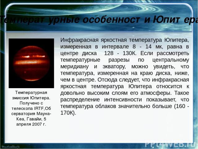 Атмосфера Юпитера Атмосфера Юпитера водородно-гелиевая (по объему соотношения этих газов составляют 89% водорода и 11% гелия). В ней, как и на Земле, можно выделить экзосферу, термосферу, стратосферу, тропопаузу, тропосферу. В отличие от Земли, на Ю…