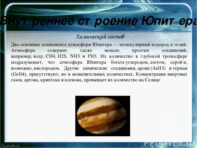Внутреннее строение Юпитера Присутствует незначительное количество простых углеводородов:этана,ацетиленаидиацетилена,— которые формируются под воздействием солнечной ультрафиолетовой радиации и заряженных частиц, прибывающих из магнитосферы Юпи…
