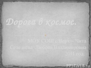 МОУ СОШ с.Верх – Чита Селезнёва Любовь Владимировна 2011 год. Дорога в космос.