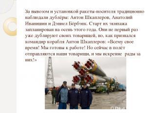 За вывозом и установкой ракеты-носителя традиционно наблюдали дублёры: Антон Шка