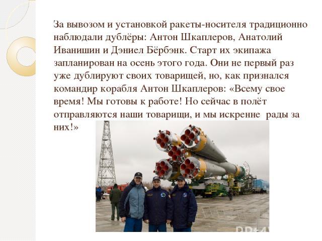 За вывозом и установкой ракеты-носителя традиционно наблюдали дублёры: Антон Шкаплеров, Анатолий Иванишин и Дэниел Бёрбэнк. Старт их экипажа запланирован на осень этого года. Они не первый раз уже дублируют своих товарищей, но, как признался команди…