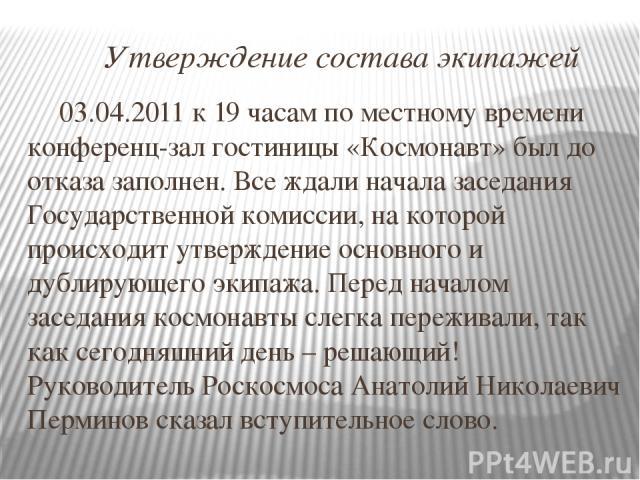 Утверждение состава экипажей 03.04.2011 к 19 часам по местному времени конференц-зал гостиницы «Космонавт» был до отказа заполнен. Все ждали начала заседания Государственной комиссии, на которой происходит утверждение основного и дублирующего экипаж…