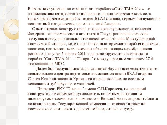 В своем выступлении он отметил, что кораблю «Союз ТМА-21» «…в ознаменование пятидесятилетия первого полета человека в космос, а также признавая выдающийся подвиг Ю.А.Гагарина, первым шагнувшего в неизвестный тогда космос, присвоено имя Гагарин». Сов…