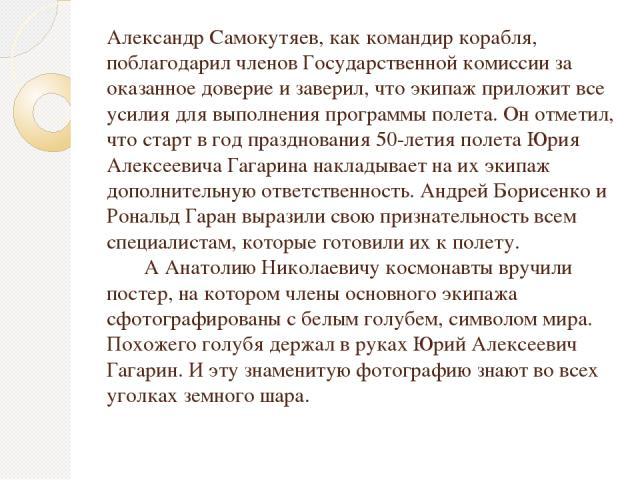 Александр Самокутяев, как командир корабля, поблагодарил членов Государственной комиссии за оказанное доверие и заверил, что экипаж приложит все усилия для выполнения программы полета. Он отметил, что старт в год празднования 50-летия полета Юрия Ал…