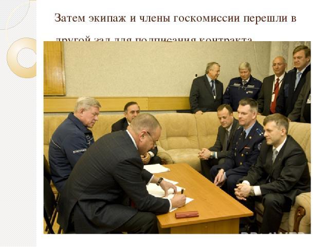 Затем экипаж и члены госкомиссии перешли в другой зал для подписания контракта.