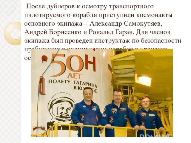 После дублеров к осмотру транспортного пилотируемого корабля приступили космонавты основного экипажа – Александр Самокутяев, Андрей Борисенко и Рональд Гаран. Для членов экипажа был проведен инструктаж по безопасности пребывания в космическом корабл…