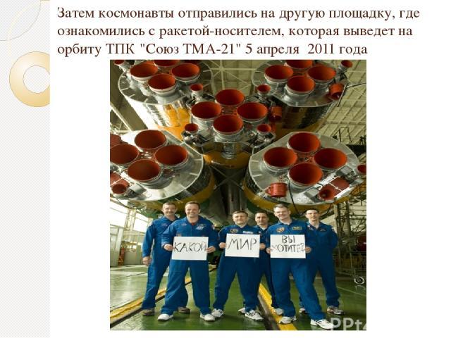 Затем космонавты отправились на другую площадку, где ознакомились с ракетой-носителем, которая выведет на орбиту ТПК