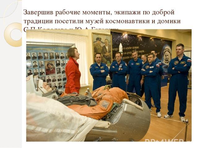 Завершив рабочие моменты, экипажи по доброй традиции посетили музей космонавтики и домики С.П.Королева и Ю.А.Гагарина.