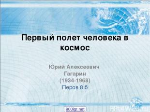 Первый полет человека в космос Юрий Алексеевич Гагарин (1934-1968) Перов 8 б 900