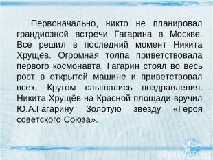 Первоначально, никто не планировал грандиозной встречи Гагарина в Москве. Все ре