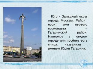 Юго - Западный округ города Москвы. Район носит имя первого космонавта – Гагарин